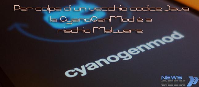 Per colpa di un vecchio codice Java la CyanoGenMod è a rischio Malware