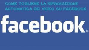 Come togliere la riproduzione automatica dei video su facebook